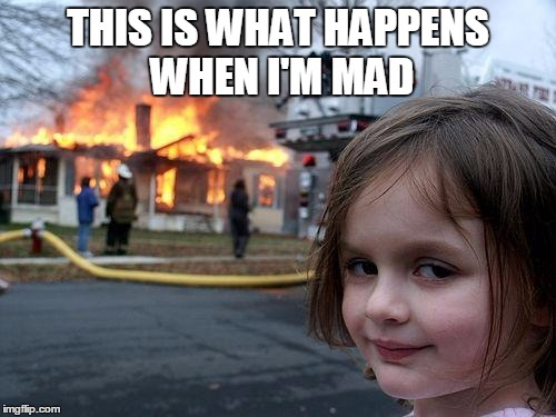 Disaster Girl | THIS IS WHAT HAPPENS WHEN I'M MAD | image tagged in memes,disaster girl | made w/ Imgflip meme maker