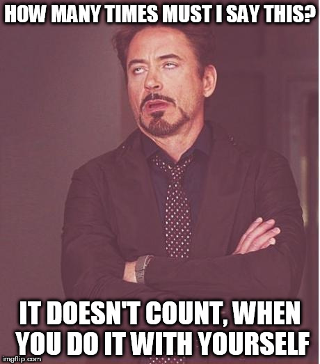 Face You Make Robert Downey Jr Meme | HOW MANY TIMES MUST I SAY THIS? IT DOESN'T COUNT, WHEN YOU DO IT WITH YOURSELF | image tagged in memes,face you make robert downey jr | made w/ Imgflip meme maker