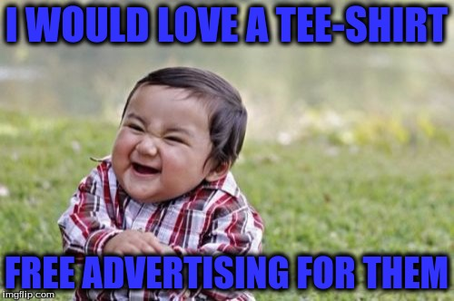 Evil Toddler Meme | I WOULD LOVE A TEE-SHIRT FREE ADVERTISING FOR THEM | image tagged in memes,evil toddler | made w/ Imgflip meme maker