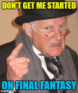 Back In My Day Meme | DON'T GET ME STARTED ON FINAL FANTASY | image tagged in memes,back in my day | made w/ Imgflip meme maker