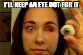 I'LL KEEP AN EYE OUT FOR IT | made w/ Imgflip meme maker