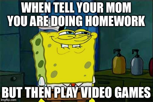 Dont You Squidward Meme | WHEN TELL YOUR MOM YOU ARE DOING HOMEWORK BUT THEN PLAY VIDEO GAMES | image tagged in memes,dont you squidward | made w/ Imgflip meme maker