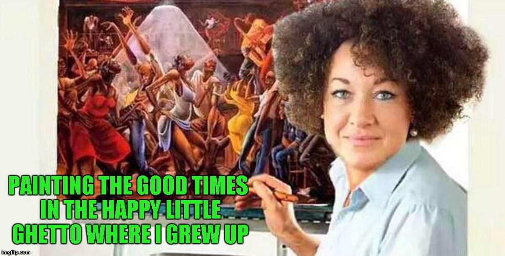 Props to anyone that sees what I did there!!! Bob Ross Week ... A Lafonso Event | PAINTING THE GOOD TIMES IN THE HAPPY LITTLE GHETTO WHERE I GREW UP | image tagged in rachel dolezal bobb ross,memes,bob ross week,funny,bob ross,rachel dolezal | made w/ Imgflip meme maker