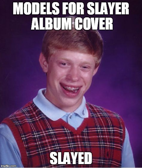 Bad Luck Brian Meme | MODELS FOR SLAYER ALBUM COVER SLAYED | image tagged in memes,bad luck brian | made w/ Imgflip meme maker