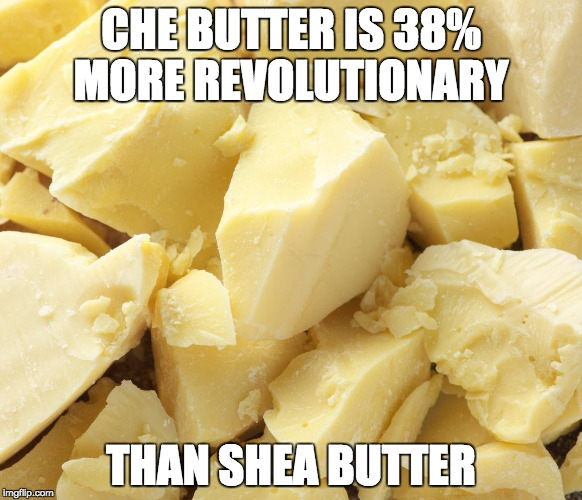 CHE BUTTER IS 38% MORE REVOLUTIONARY THAN SHEA BUTTER | CHE BUTTER IS 38% MORE REVOLUTIONARY THAN SHEA BUTTER | image tagged in che,che guevara | made w/ Imgflip meme maker