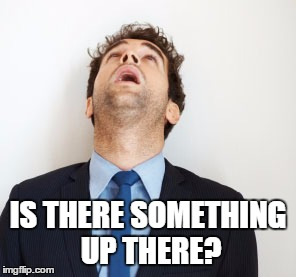 IS THERE SOMETHING UP THERE? | made w/ Imgflip meme maker