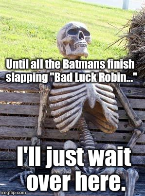 "Waiting Skeleton Meme | Until all the Batmans finish slapping ""Bad Luck Robin..."" I'll just wait over here. 