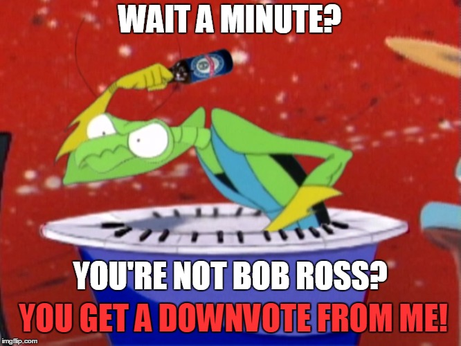WAIT A MINUTE? YOU'RE NOT BOB ROSS? YOU GET A DOWNVOTE FROM ME! | made w/ Imgflip meme maker