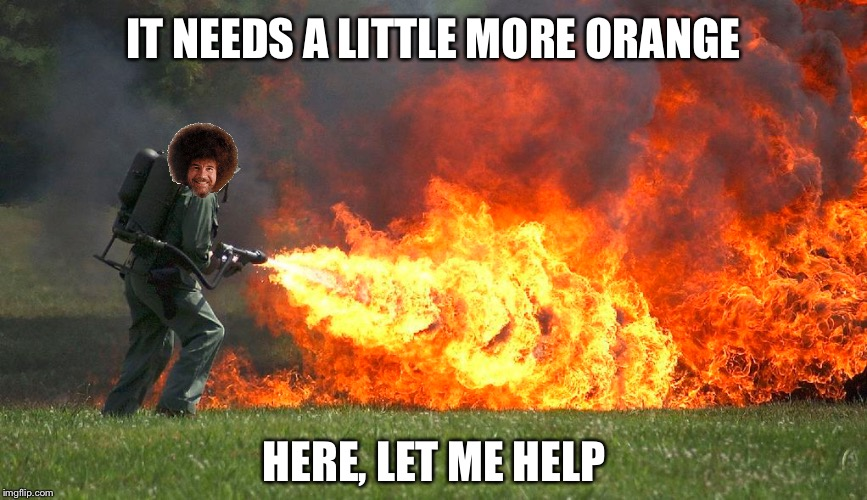 IT NEEDS A LITTLE MORE ORANGE HERE, LET ME HELP | made w/ Imgflip meme maker