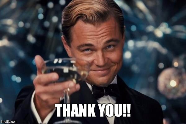 Leonardo Dicaprio Cheers Meme | THANK YOU!! | image tagged in memes,leonardo dicaprio cheers | made w/ Imgflip meme maker
