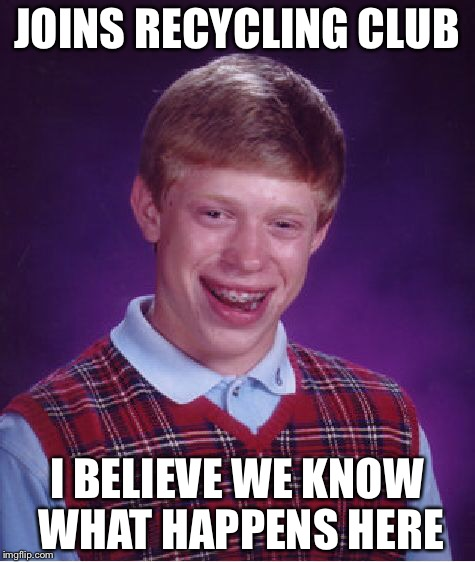 Bad Luck Brian Meme | JOINS RECYCLING CLUB I BELIEVE WE KNOW WHAT HAPPENS HERE | image tagged in memes,bad luck brian | made w/ Imgflip meme maker