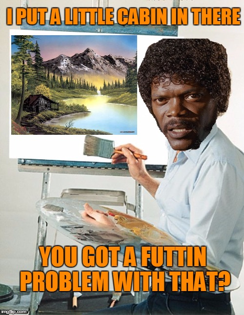 Bob Ross Week. The Joy of painting with Jules Winnfield  | I PUT A LITTLE CABIN IN THERE YOU GOT A FUTTIN PROBLEM WITH THAT? | image tagged in bob ross week | made w/ Imgflip meme maker