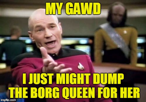 Picard Wtf Meme | MY GAWD I JUST MIGHT DUMP THE BORG QUEEN FOR HER | image tagged in memes,picard wtf | made w/ Imgflip meme maker