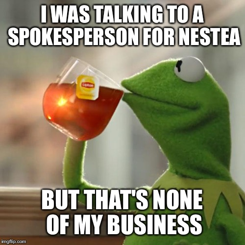 But Thats None Of My Business Meme | I WAS TALKING TO A SPOKESPERSON FOR NESTEA BUT THAT'S NONE OF MY BUSINESS | image tagged in memes,but thats none of my business,kermit the frog | made w/ Imgflip meme maker