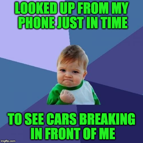Success Kid Meme | LOOKED UP FROM MY PHONE JUST IN TIME TO SEE CARS BREAKING IN FRONT OF ME | image tagged in memes,success kid | made w/ Imgflip meme maker