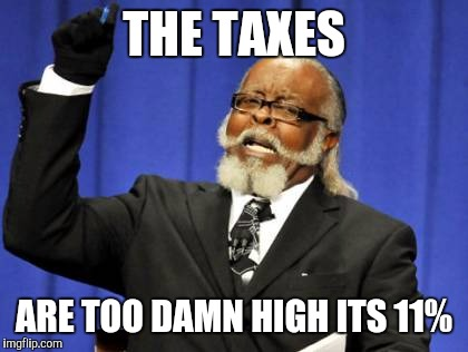 Too Damn High Meme | THE TAXES ARE TOO DAMN HIGH ITS 11% | image tagged in memes,too damn high | made w/ Imgflip meme maker