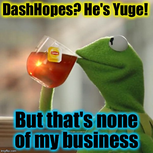 But Thats None Of My Business Meme | DashHopes? He's Yuge! But that's none of my business | image tagged in memes,but thats none of my business,kermit the frog | made w/ Imgflip meme maker