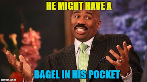 Steve Harvey Meme | HE MIGHT HAVE A BAGEL IN HIS POCKET | image tagged in memes,steve harvey | made w/ Imgflip meme maker