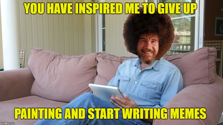 YOU HAVE INSPIRED ME TO GIVE UP PAINTING AND START WRITING MEMES | made w/ Imgflip meme maker