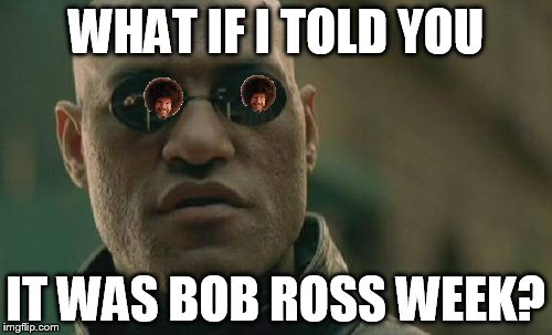 What if I told you it was Bob Ross week in the matrix to? | WHAT IF I TOLD YOU IT WAS BOB ROSS WEEK? | image tagged in memes,matrix morpheus,bob ross week | made w/ Imgflip meme maker