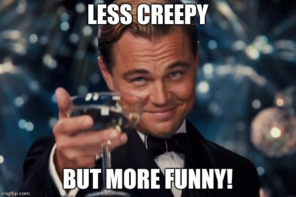Leonardo Dicaprio Cheers Meme | LESS CREEPY BUT MORE FUNNY! | image tagged in memes,leonardo dicaprio cheers | made w/ Imgflip meme maker