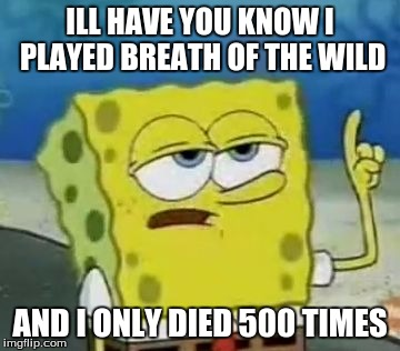 Ill Have You Know Spongebob Meme | ILL HAVE YOU KNOW I PLAYED BREATH OF THE WILD AND I ONLY DIED 500 TIMES | image tagged in memes,ill have you know spongebob | made w/ Imgflip meme maker