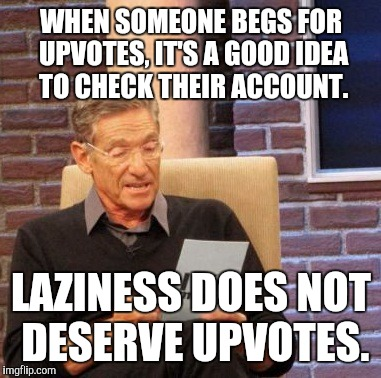 Maury Lie Detector Meme | WHEN SOMEONE BEGS FOR UPVOTES, IT'S A GOOD IDEA TO CHECK THEIR ACCOUNT. LAZINESS DOES NOT DESERVE UPVOTES. | image tagged in memes,maury lie detector | made w/ Imgflip meme maker