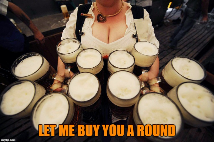 LET ME BUY YOU A ROUND | made w/ Imgflip meme maker