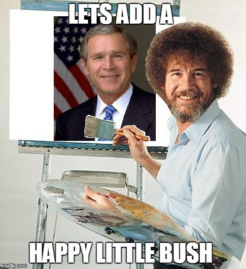LETS ADD A HAPPY LITTLE BUSH | image tagged in bob ross week,puns | made w/ Imgflip meme maker