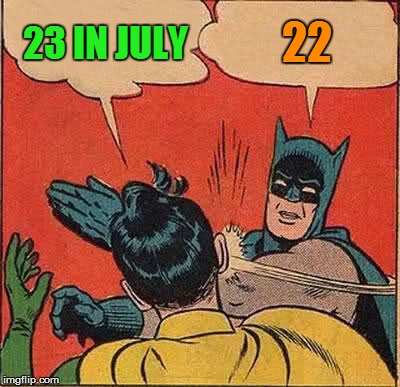 Batman Slapping Robin Meme | 23 IN JULY 22 | image tagged in memes,batman slapping robin | made w/ Imgflip meme maker