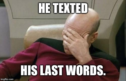 Captain Picard Facepalm Meme | HE TEXTED HIS LAST WORDS. | image tagged in memes,captain picard facepalm | made w/ Imgflip meme maker