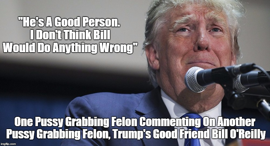 """He's A Good Person. I Don't Think Bill Would Do Anything Wrong"" One Pussy Grabbing Felon Commenting On Another Pussy Grabbing Felon, Trump' 