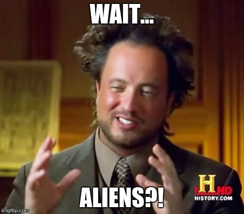 Ancient Aliens Meme | WAIT... ALIENS?! | image tagged in memes,ancient aliens | made w/ Imgflip meme maker