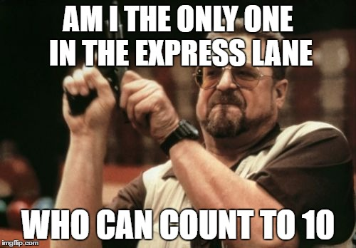 Am I The Only One Around Here Meme | AM I THE ONLY ONE IN THE EXPRESS LANE WHO CAN COUNT TO 10 | image tagged in memes,am i the only one around here | made w/ Imgflip meme maker