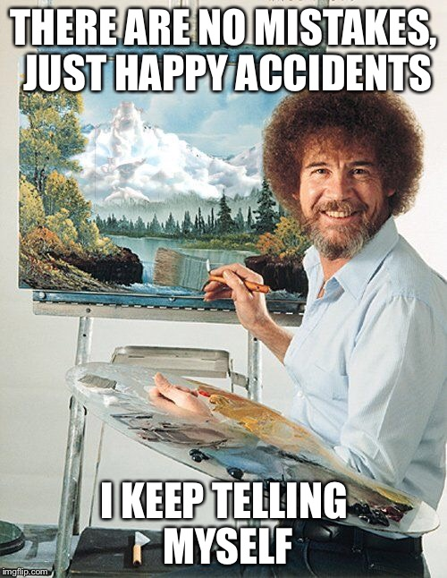 THERE ARE NO MISTAKES, JUST HAPPY ACCIDENTS I KEEP TELLING MYSELF | made w/ Imgflip meme maker