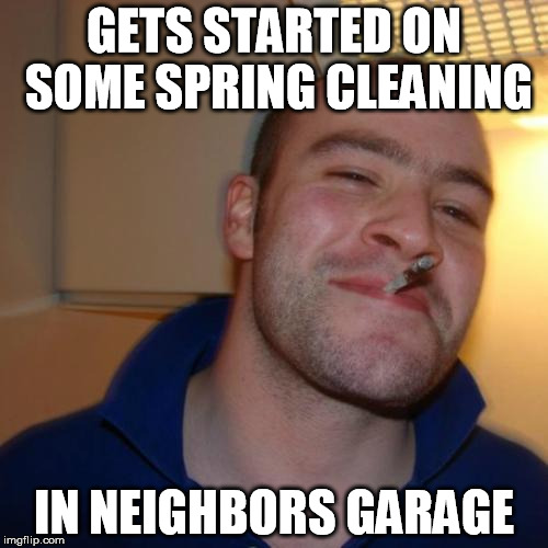 Good Guy Greg Meme | GETS STARTED ON SOME SPRING CLEANING IN NEIGHBORS GARAGE | image tagged in memes,good guy greg | made w/ Imgflip meme maker