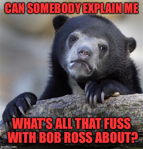 I don't know if I'm an idiot but I have no idea what is this week about | CAN SOMEBODY EXPLAIN ME WHAT'S ALL THAT FUSS WITH BOB ROSS ABOUT? | image tagged in memes,confession bear | made w/ Imgflip meme maker