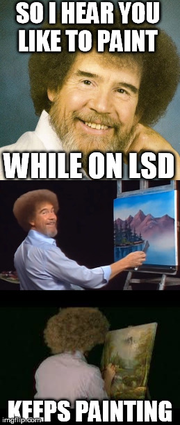 Bob Ross Week! ...Lafonso | SO I HEAR YOU LIKE TO PAINT KEEPS PAINTING WHILE ON LSD | image tagged in bob ross week | made w/ Imgflip meme maker