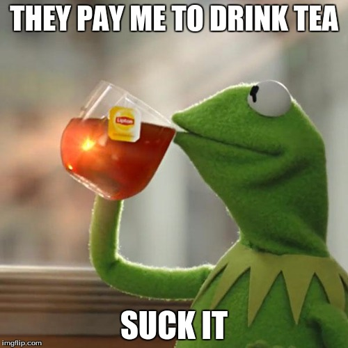 But Thats None Of My Business Meme | THEY PAY ME TO DRINK TEA SUCK IT | image tagged in memes,but thats none of my business,kermit the frog | made w/ Imgflip meme maker