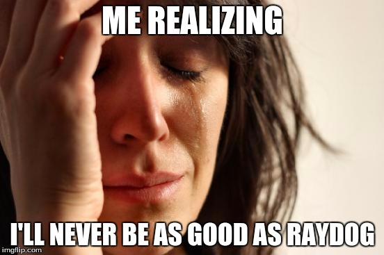 First World Problems Meme | ME REALIZING I'LL NEVER BE AS GOOD AS RAYDOG | image tagged in memes,first world problems | made w/ Imgflip meme maker