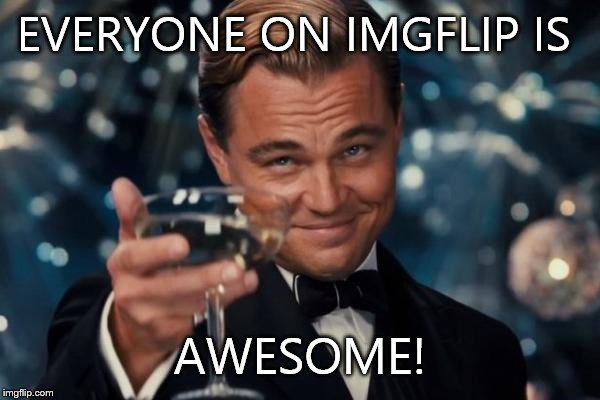 Leonardo Dicaprio Cheers | EVERYONE ON IMGFLIP IS AWESOME! | image tagged in memes,leonardo dicaprio cheers | made w/ Imgflip meme maker