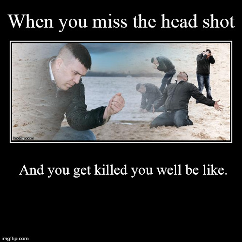 that stupid moment -_- | When you miss the head shot | And you get killed you well be like. | image tagged in funny,memes,video games | made w/ Imgflip demotivational maker