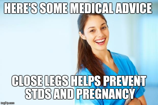 laughing nurse | HERE'S SOME MEDICAL ADVICE CLOSE LEGS HELPS PREVENT STDS AND PREGNANCY | image tagged in laughing nurse | made w/ Imgflip meme maker