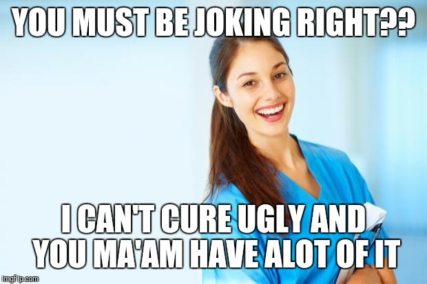 laughing nurse | YOU MUST BE JOKING RIGHT?? I CAN'T CURE UGLY AND YOU MA'AM HAVE ALOT OF IT | image tagged in laughing nurse | made w/ Imgflip meme maker