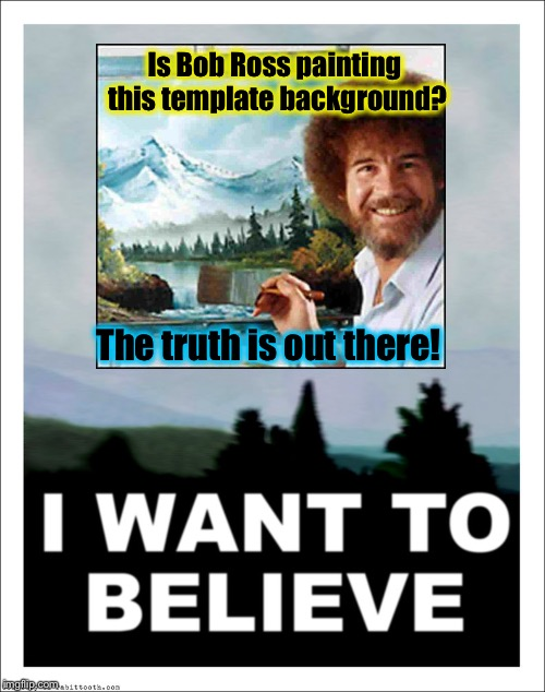 This is an Alex Jones size conspiracy!  Grab the tinfoil! | Is Bob Ross painting this template background? The truth is out there! | image tagged in i want to believe,memes,evilmandoevil,funny | made w/ Imgflip meme maker