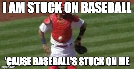 I AM STUCK ON BASEBALL; 'CAUSE BASEBALL'S STUCK ON ME | image tagged in baseball,molina,cardinals,stuck,cubs | made w/ Imgflip meme maker
