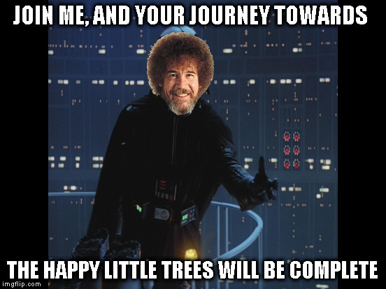JOIN ME, AND YOUR JOURNEY TOWARDS THE HAPPY LITTLE TREES WILL BE COMPLETE | made w/ Imgflip meme maker