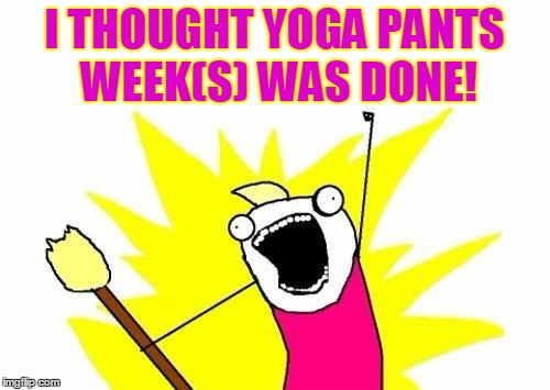X All The Y Meme | I THOUGHT YOGA PANTS WEEK(S) WAS DONE! | image tagged in memes,x all the y | made w/ Imgflip meme maker