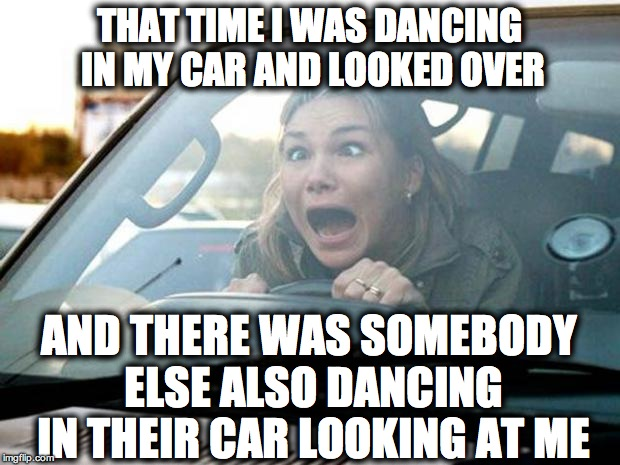 woman driver | THAT TIME I WAS DANCING IN MY CAR AND LOOKED OVER AND THERE WAS SOMEBODY ELSE ALSO DANCING IN THEIR CAR LOOKING AT ME | image tagged in woman driver | made w/ Imgflip meme maker