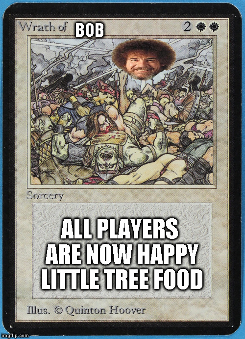 tw Magic The Gathering wrath of blank | BOB ALL PLAYERS ARE NOW HAPPY LITTLE TREE FOOD | image tagged in tw magic the gathering wrath of blank | made w/ Imgflip meme maker